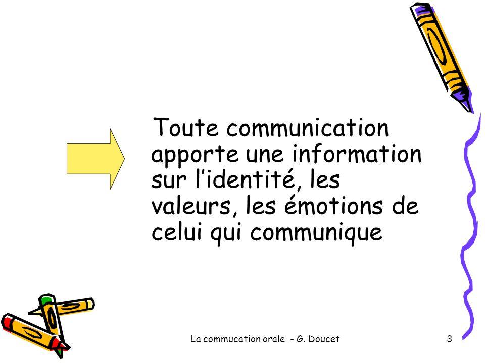 La commucation orale - G. Doucet3 Toute communication apporte une information sur lidentité, les valeurs, les émotions de celui qui communique