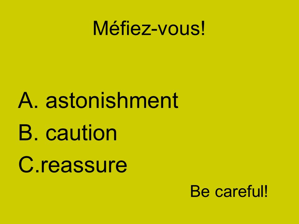 Méfiez-vous! A. astonishment B. caution C.reassure Be careful!