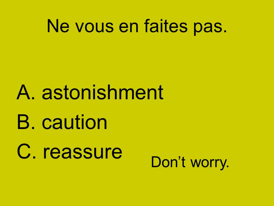 Faites attention! A. astonishment B. caution C. reassure Pay attention!