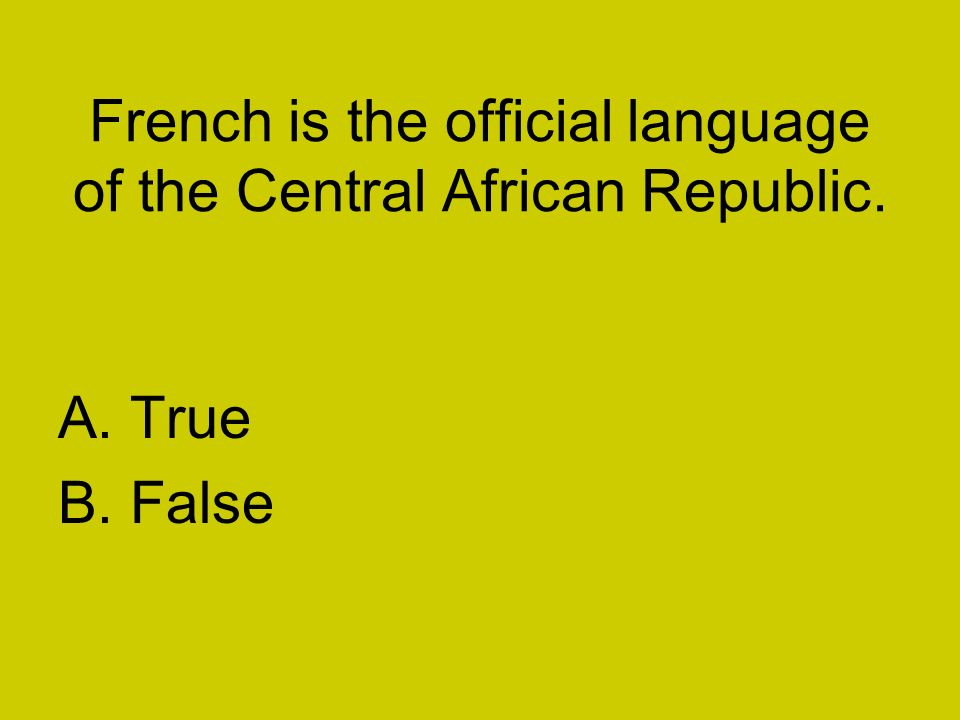 French is the official language of the Central African Republic. A. True B. False