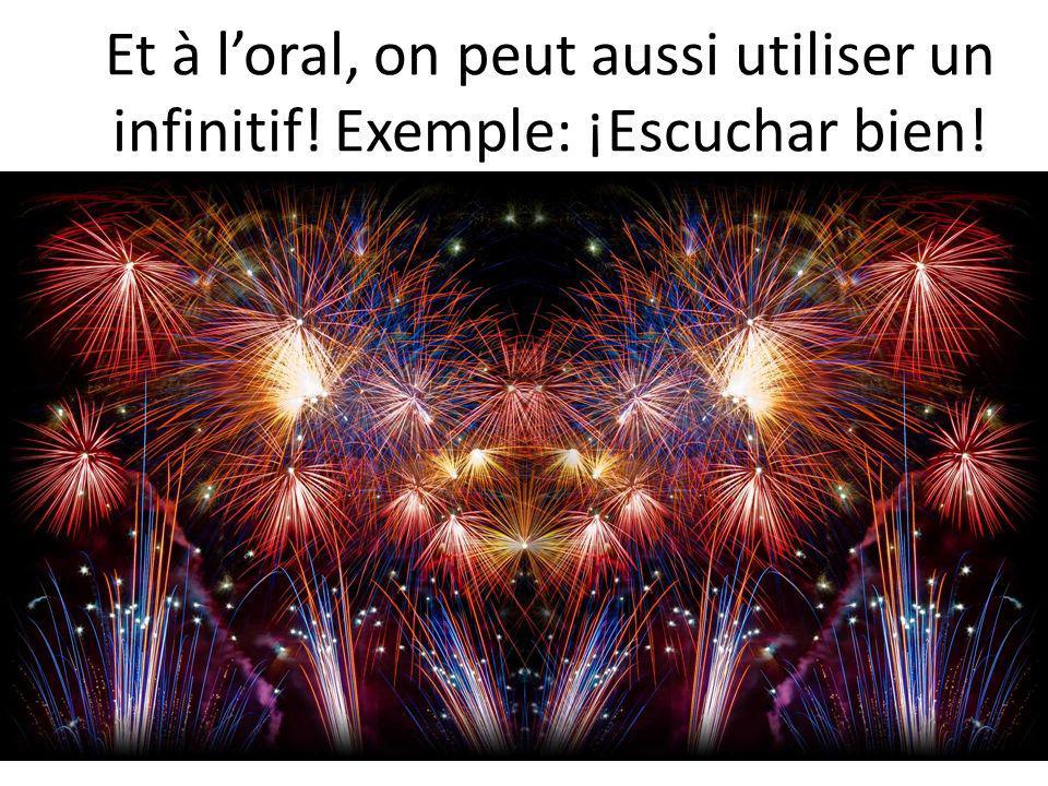Et à loral, on peut aussi utiliser un infinitif! Exemple: ¡Escuchar bien!