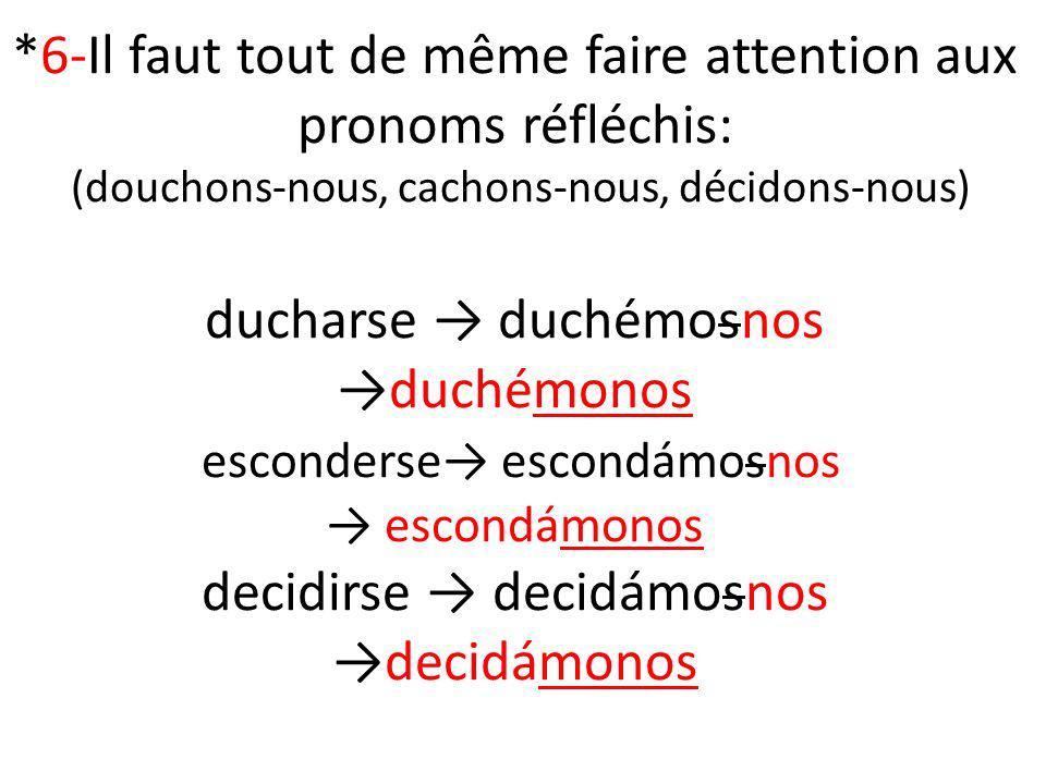 *6-Il faut tout de même faire attention aux pronoms réfléchis: (douchons-nous, cachons-nous, décidons-nous) ducharse duchémosnosduchémonos esconderse