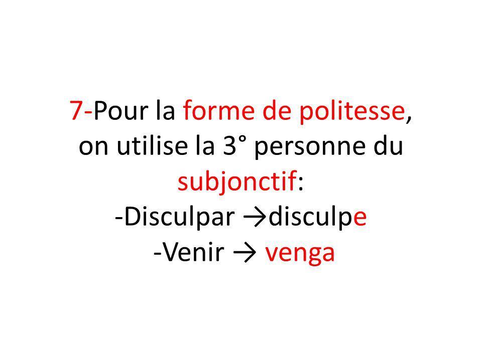 7-Pour la forme de politesse, on utilise la 3° personne du subjonctif: -Disculpar disculpe -Venir venga