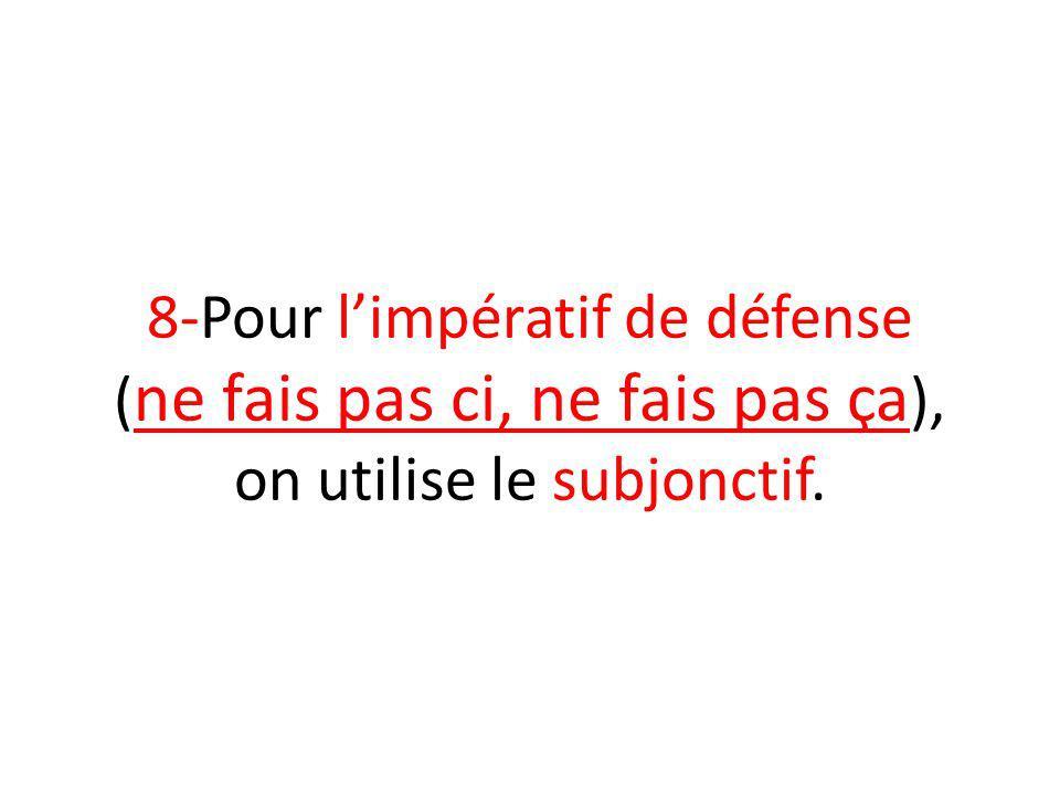 8-Pour limpératif de défense ( ne fais pas ci, ne fais pas ça ), on utilise le subjonctif.