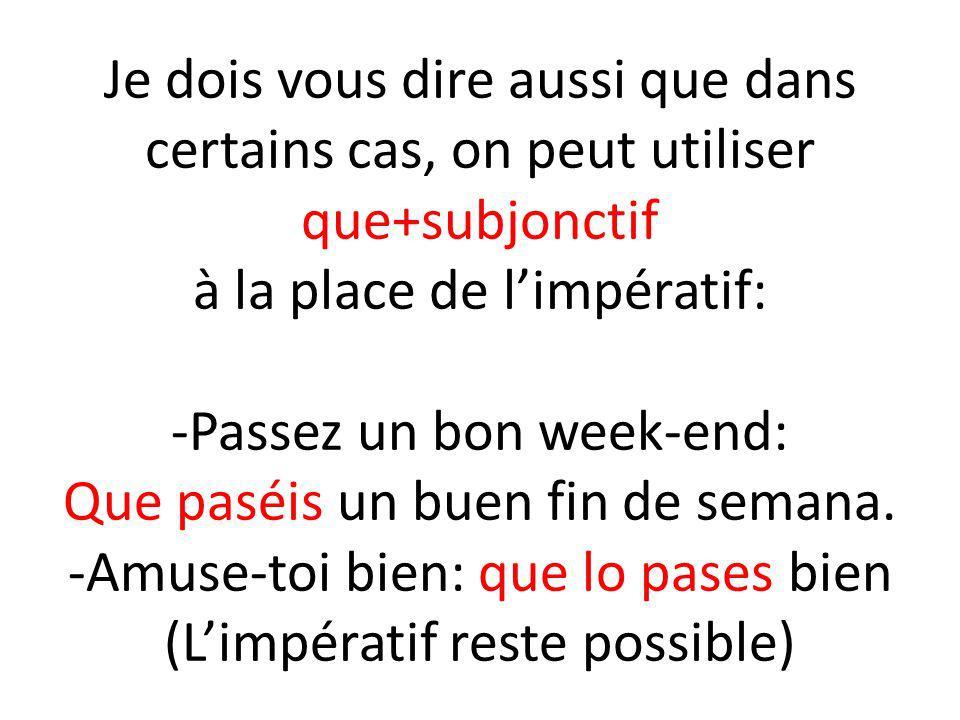 Je dois vous dire aussi que dans certains cas, on peut utiliser que+subjonctif à la place de limpératif: -Passez un bon week-end: Que paséis un buen f
