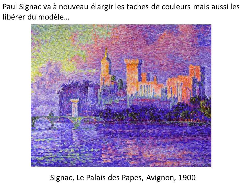 Signac, Le Palais des Papes, Avignon, 1900 Paul Signac va à nouveau élargir les taches de couleurs mais aussi les libérer du modèle…