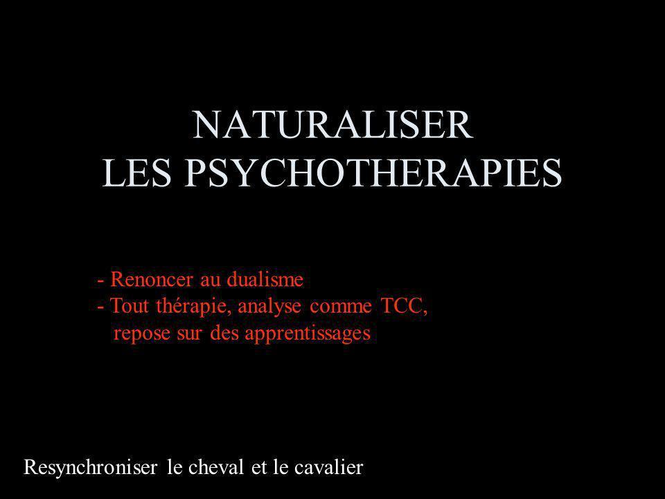 NATURALISER LES PSYCHOTHERAPIES Resynchroniser le cheval et le cavalier - Renoncer au dualisme - Tout thérapie, analyse comme TCC, repose sur des apprentissages
