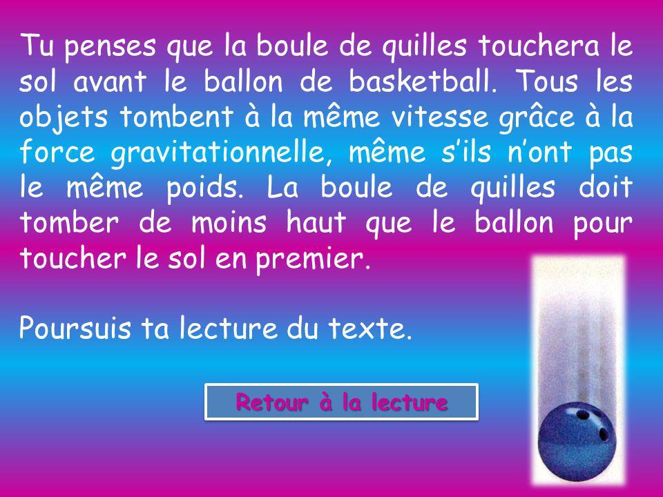 Tu penses que la boule de quilles touchera le sol avant le ballon de basketball.