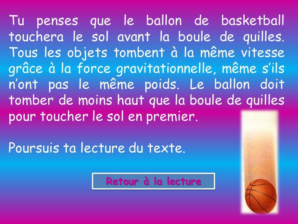 Tu penses que le ballon de basketball touchera le sol avant la boule de quilles.