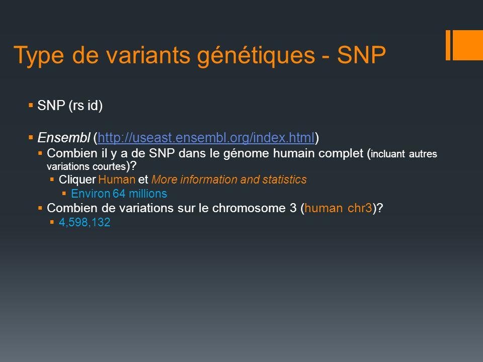 Type de variants génétiques - SNP SNP (rs id) Ensembl (http://useast.ensembl.org/index.html)http://useast.ensembl.org/index.html Combien il y a de SNP