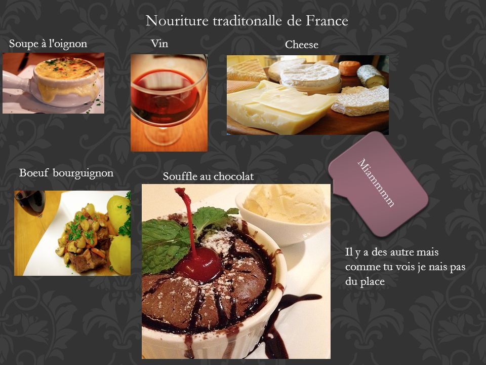 Nouriture traditonalle de France Soupe à l'oignonVin Cheese Boeuf bourguignon Souffle au chocolat Miammmm Il y a des autre mais comme tu vois je nais