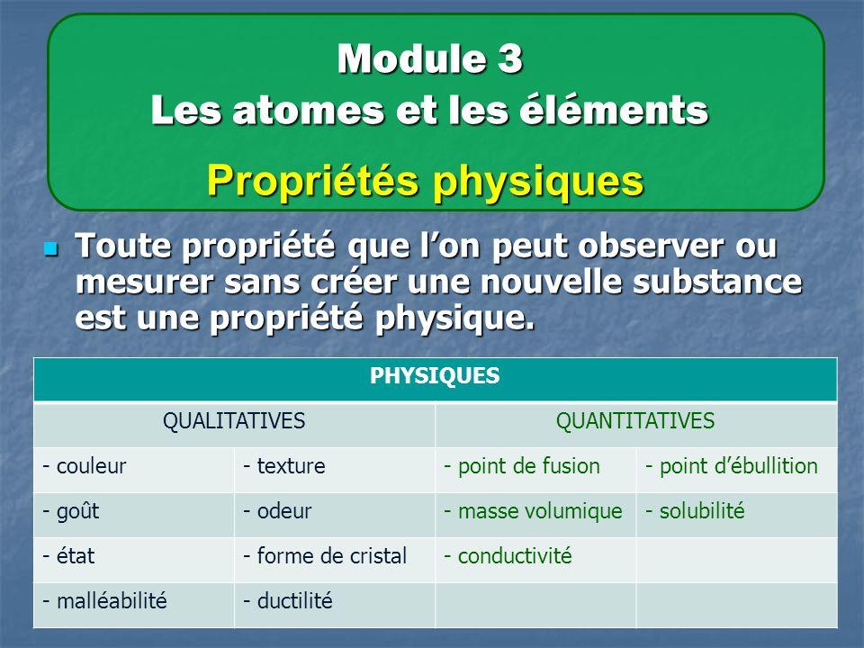 Module 3 Les atomes et les éléments Propriétés physiques Toute propriété que lon peut observer ou mesurer sans créer une nouvelle substance est une propriété physique.