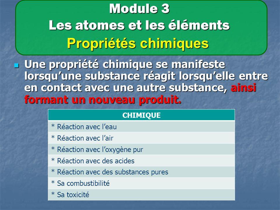 Module 3 Les atomes et les éléments Propriétés chimiques Une propriété chimique se manifeste lorsquune substance réagit lorsquelle entre en contact avec une autre substance, ainsi formant un nouveau produit.