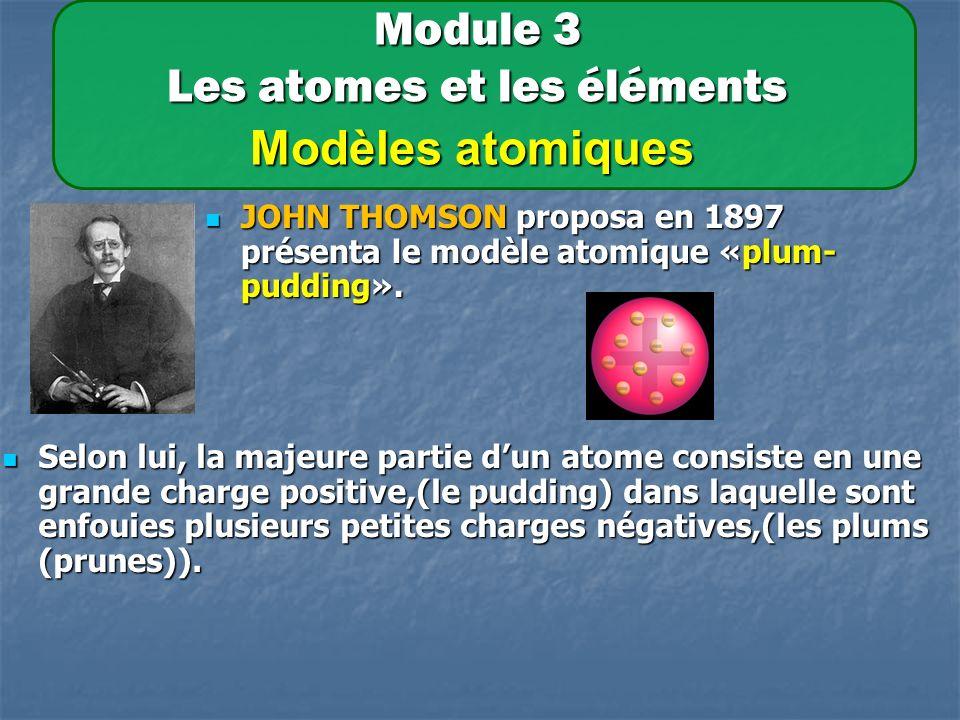 Module 3 Les atomes et les éléments Modèles atomiques JOHN THOMSON proposa en 1897 présenta le modèle atomique «plum- pudding».