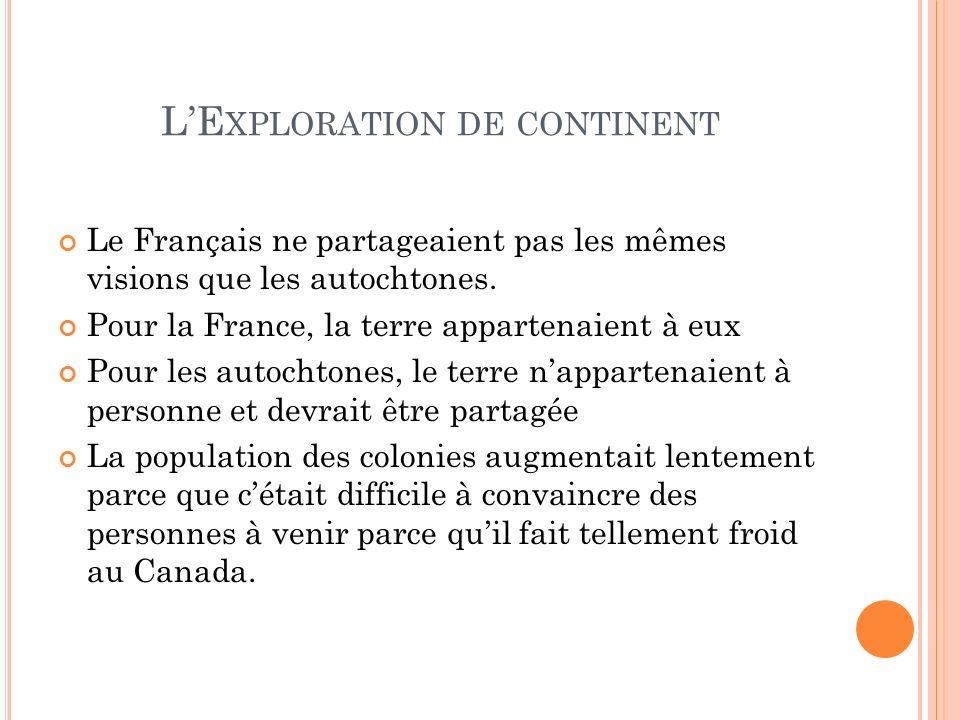 LE XPLORATION DE CONTINENT Le Français ne partageaient pas les mêmes visions que les autochtones. Pour la France, la terre appartenaient à eux Pour le