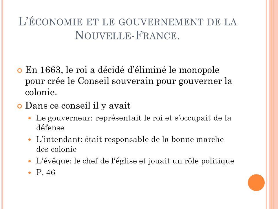 L ÉCONOMIE ET LE GOUVERNEMENT DE LA N OUVELLE -F RANCE. En 1663, le roi a décidé déliminé le monopole pour crée le Conseil souverain pour gouverner la