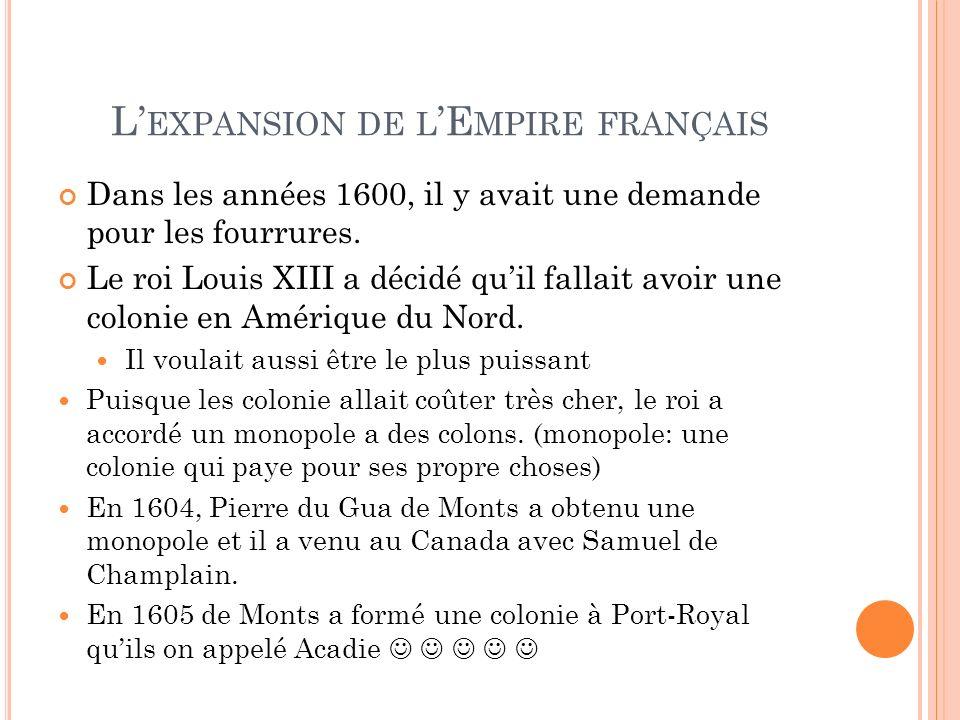 L EXPANSION DE L E MPIRE FRANÇAIS Dans les années 1600, il y avait une demande pour les fourrures. Le roi Louis XIII a décidé quil fallait avoir une c