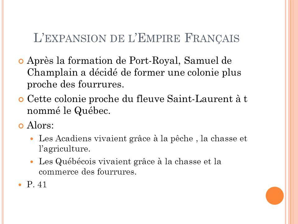 L EXPANSION DE L E MPIRE F RANÇAIS Après la formation de Port-Royal, Samuel de Champlain a décidé de former une colonie plus proche des fourrures. Cet