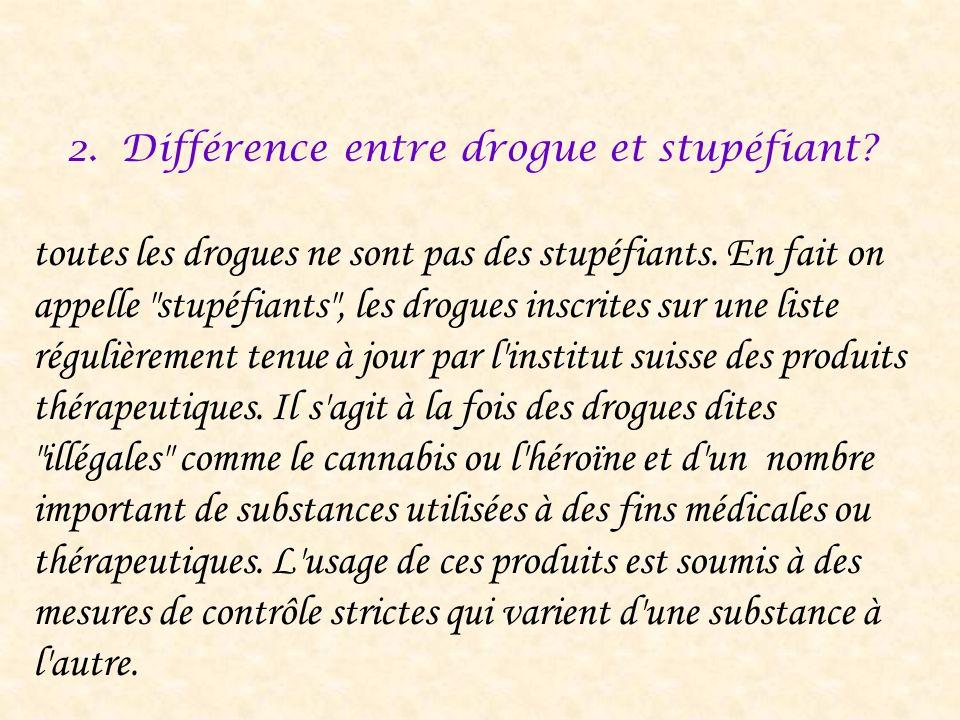 2.Différence entre drogue et stupéfiant? toutes les drogues ne sont pas des stupéfiants. En fait on appelle