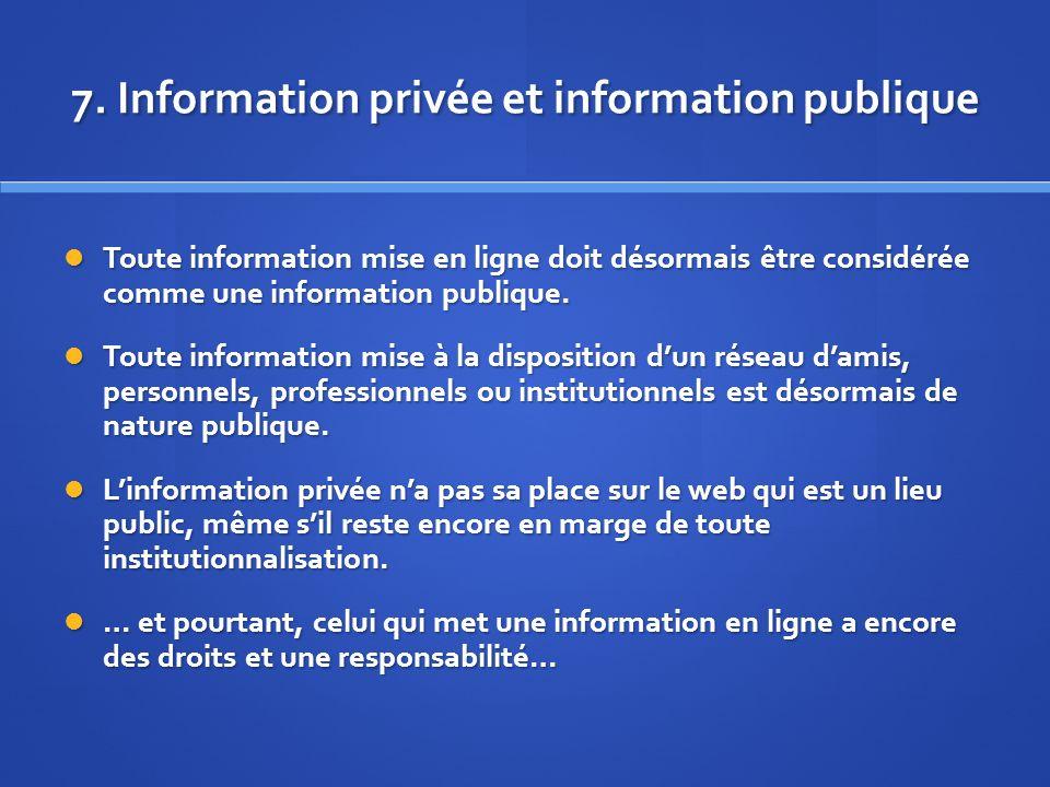 7. Information privée et information publique Toute information mise en ligne doit désormais être considérée comme une information publique. Toute inf