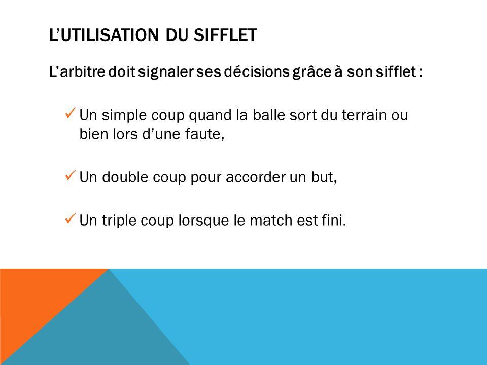 LUTILISATION DU SIFFLET Larbitre doit signaler ses décisions grâce à son sifflet : Un simple coup quand la balle sort du terrain ou bien lors dune faute, Un double coup pour accorder un but, Un triple coup lorsque le match est fini.