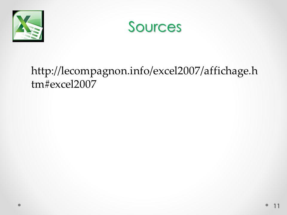 Sources 11 http://lecompagnon.info/excel2007/affichage.h tm#excel2007