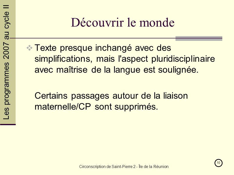 Les programmes 2007 au cycle II Circonscription de Saint-Pierre 2 - Île de la Réunion 10 Découvrir le monde Texte presque inchangé avec des simplifications, mais l aspect pluridisciplinaire avec maîtrise de la langue est soulignée.