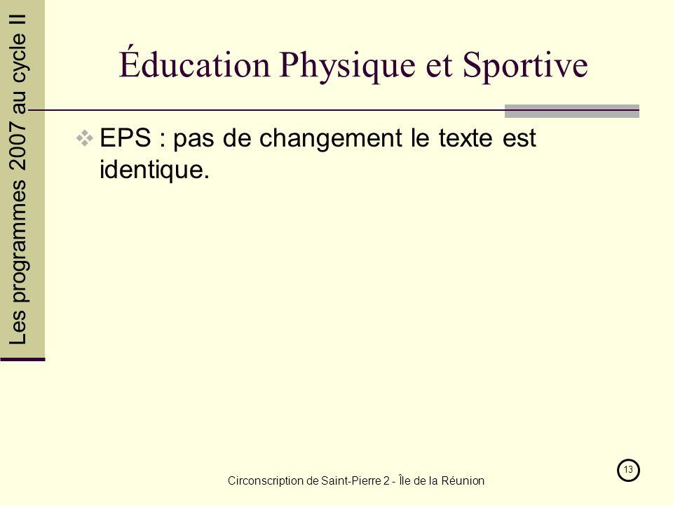 Les programmes 2007 au cycle II Circonscription de Saint-Pierre 2 - Île de la Réunion 13 Éducation Physique et Sportive EPS : pas de changement le texte est identique.