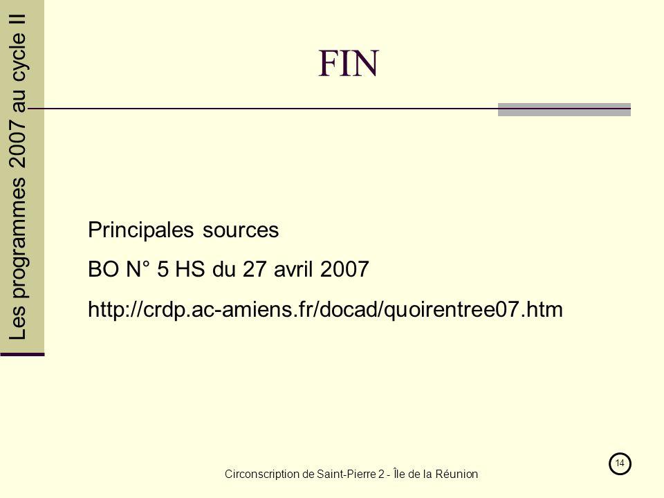 Les programmes 2007 au cycle II Circonscription de Saint-Pierre 2 - Île de la Réunion 14 FIN Principales sources BO N° 5 HS du 27 avril 2007 http://crdp.ac-amiens.fr/docad/quoirentree07.htm