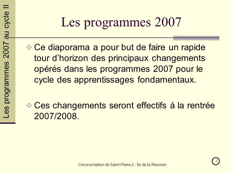 Les programmes 2007 au cycle II Circonscription de Saint-Pierre 2 - Île de la Réunion 2 Les programmes 2007 Ce diaporama a pour but de faire un rapide tour dhorizon des principaux changements opérés dans les programmes 2007 pour le cycle des apprentissages fondamentaux.