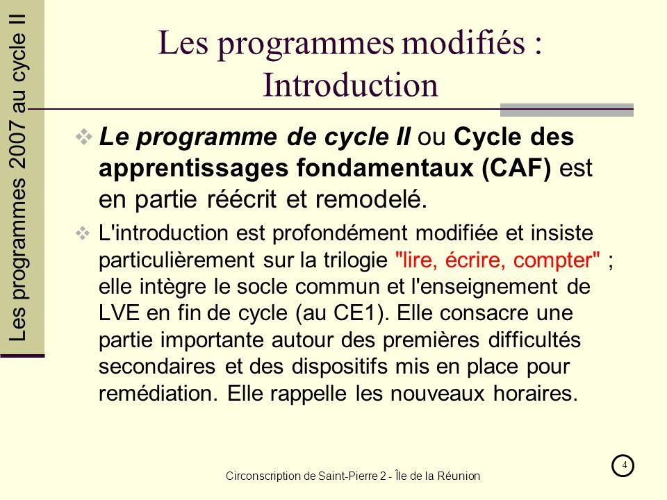 Les programmes 2007 au cycle II Circonscription de Saint-Pierre 2 - Île de la Réunion 4 Les programmes modifiés : Introduction Le programme de cycle II ou Cycle des apprentissages fondamentaux (CAF) est en partie réécrit et remodelé.