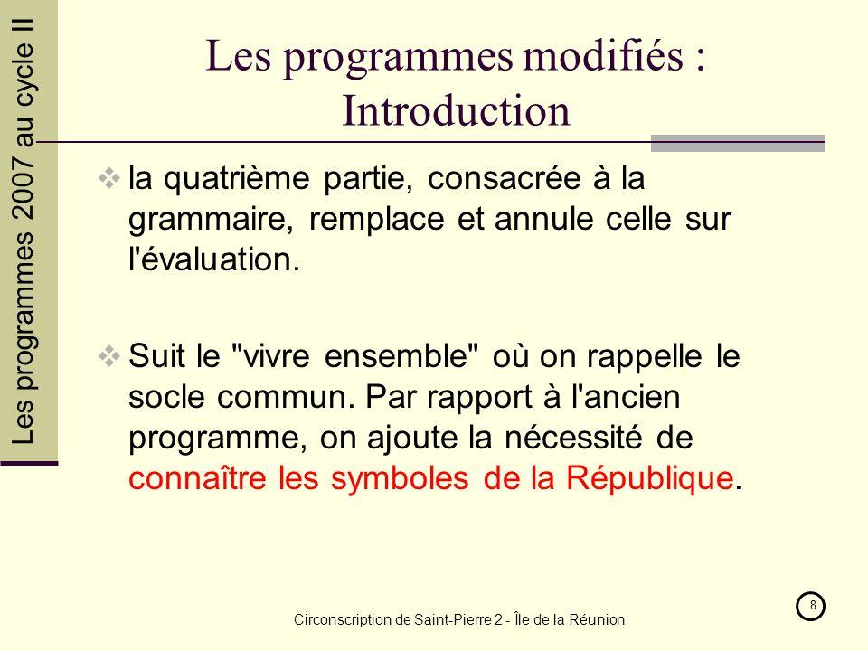 Les programmes 2007 au cycle II Circonscription de Saint-Pierre 2 - Île de la Réunion 8 Les programmes modifiés : Introduction la quatrième partie, consacrée à la grammaire, remplace et annule celle sur l évaluation.
