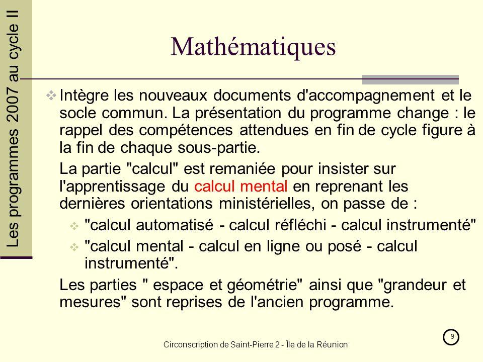 Les programmes 2007 au cycle II Circonscription de Saint-Pierre 2 - Île de la Réunion 9 Mathématiques Intègre les nouveaux documents d accompagnement et le socle commun.