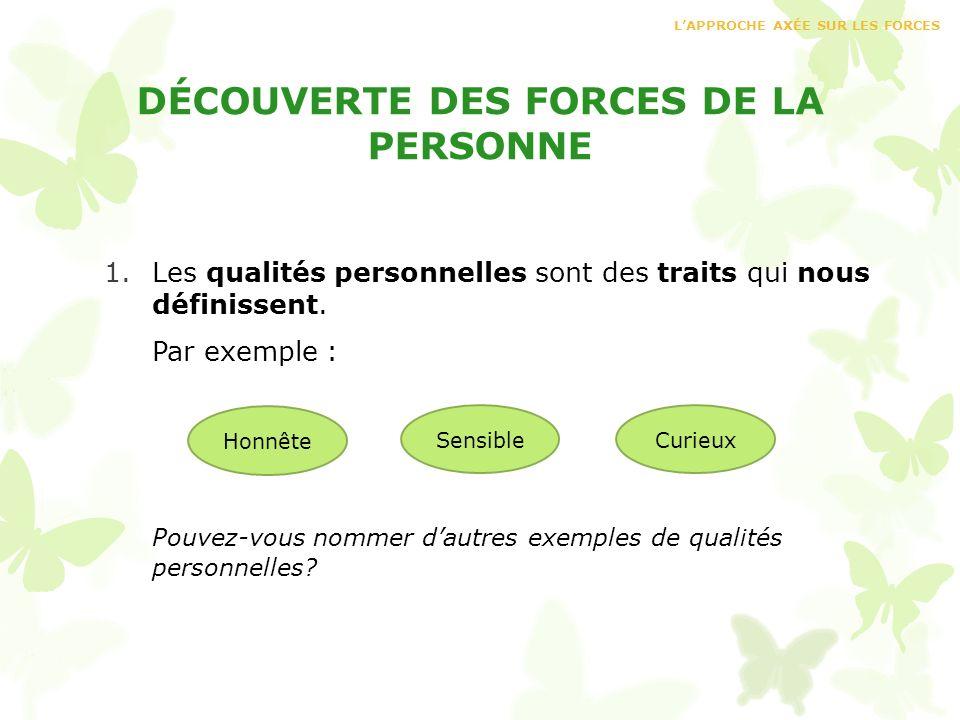 DÉCOUVERTE DES FORCES DE LA PERSONNE 1.Les qualités personnelles sont des traits qui nous définissent. Par exemple : Pouvez-vous nommer dautres exempl