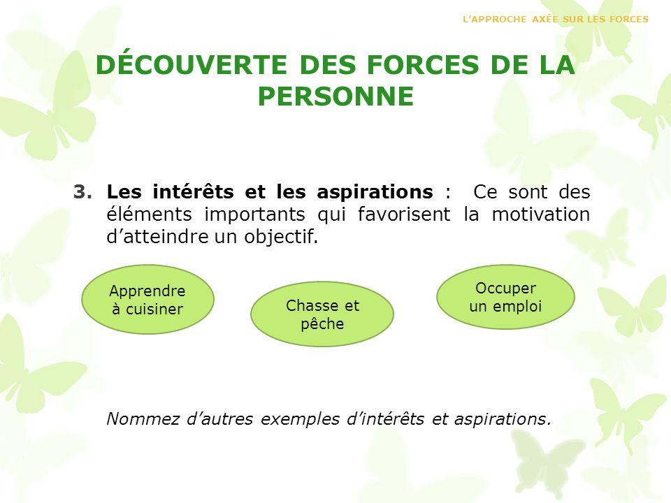 DÉCOUVERTE DES FORCES DE LA PERSONNE 3.Les intérêts et les aspirations : Ce sont des éléments importants qui favorisent la motivation datteindre un ob