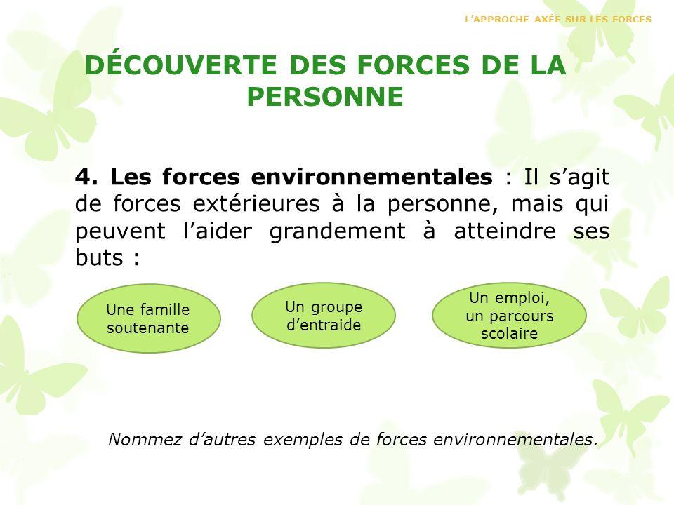 DÉCOUVERTE DES FORCES DE LA PERSONNE 4. Les forces environnementales : Il sagit de forces extérieures à la personne, mais qui peuvent laider grandemen