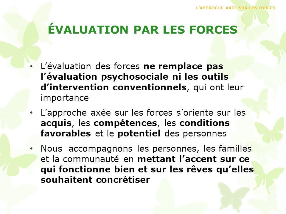 ÉVALUATION PAR LES FORCES Lévaluation des forces ne remplace pas lévaluation psychosociale ni les outils dintervention conventionnels, qui ont leur im