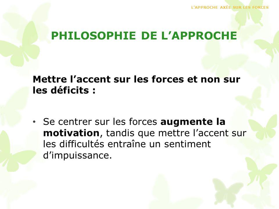 PHILOSOPHIE DE LAPPROCHE Mettre laccent sur les forces et non sur les déficits : Se centrer sur les forces augmente la motivation, tandis que mettre l
