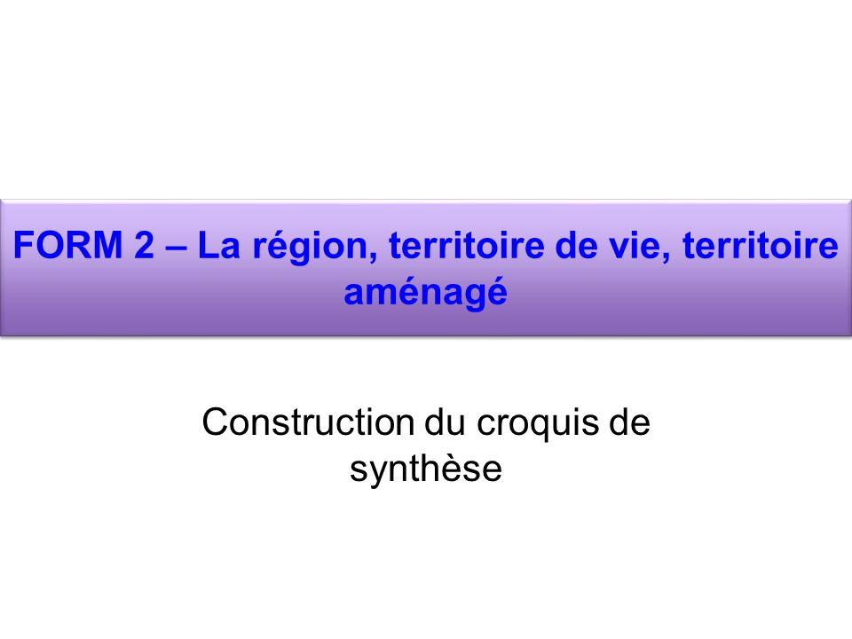 FORM 2 – La région, territoire de vie, territoire aménagé Construction du croquis de synthèse