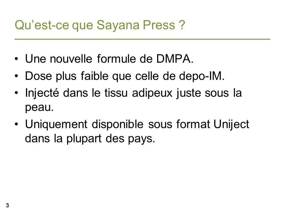 333 Quest-ce que Sayana Press ? Une nouvelle formule de DMPA. Dose plus faible que celle de depo-IM. Injecté dans le tissu adipeux juste sous la peau.