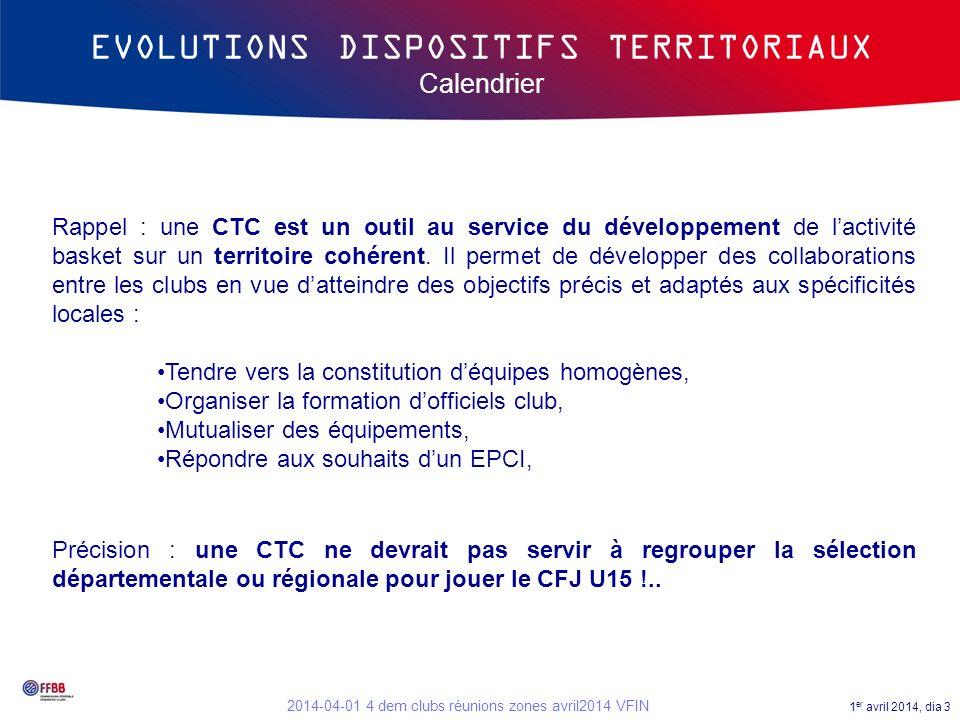 1 er avril 2014, dia 3 2014-04-01 4 dem clubs réunions zones avril2014 VFIN EVOLUTIONS DISPOSITIFS TERRITORIAUX Calendrier Rappel : une CTC est un out