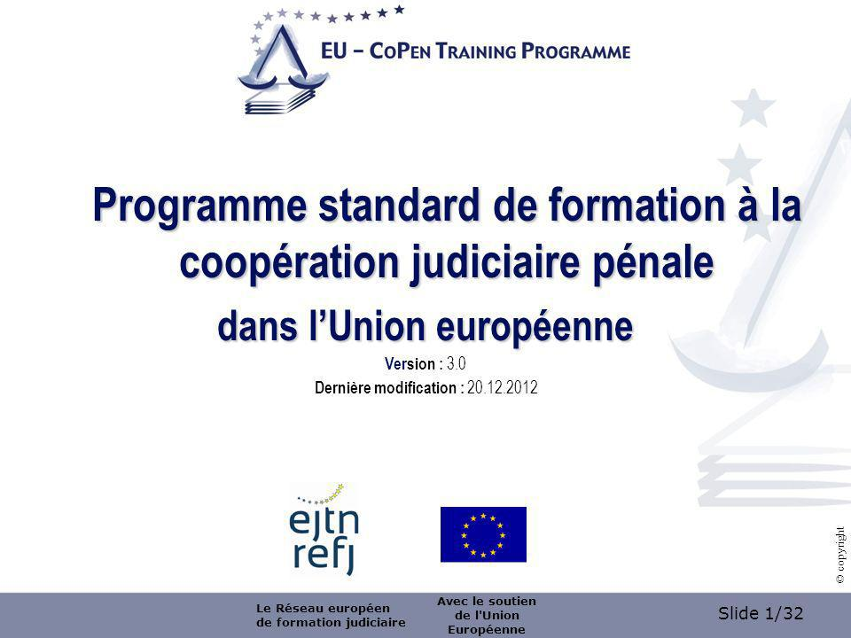 Slide 1/32 © copyright Programme standard de formation à la coopération judiciaire pénale dans lUnion européenne Version : 3.0 Dernière modification : 20.12.2012 Le Réseau européen de formation judiciaire Avec le soutien de l Union Européenne