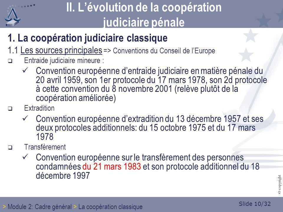 Slide 10/32 © copyright 1. La coopération judiciaire classique 1.1 Les sources principales => Conventions du Conseil de lEurope Entraide judiciaire mi