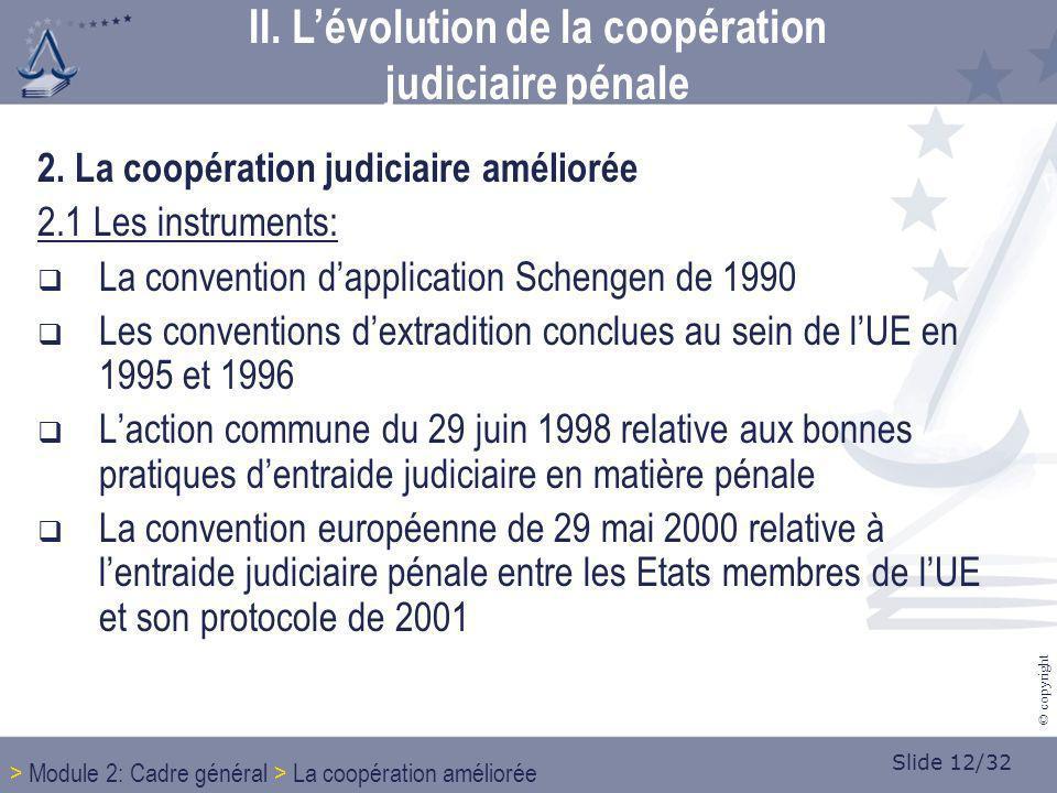 Slide 12/32 © copyright 2. La coopération judiciaire améliorée 2.1 Les instruments: La convention dapplication Schengen de 1990 Les conventions dextra