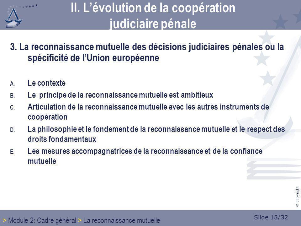 Slide 18/32 © copyright 3. La reconnaissance mutuelle des décisions judiciaires pénales ou la spécificité de lUnion européenne A. Le contexte B. Le pr