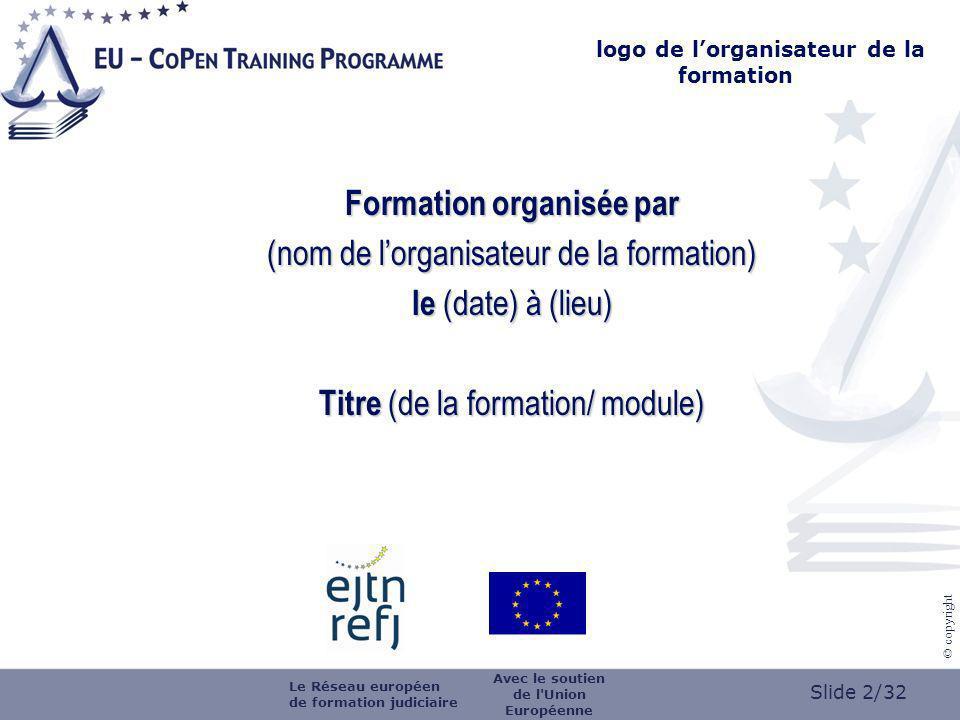 Slide 2/32 © copyright Formation organisée par (nom de lorganisateur de la formation) le (date) à (lieu) Titre (de la formation/ module) logo de lorganisateur de la formation Le Réseau européen de formation judiciaire Avec le soutien de l Union Européenne