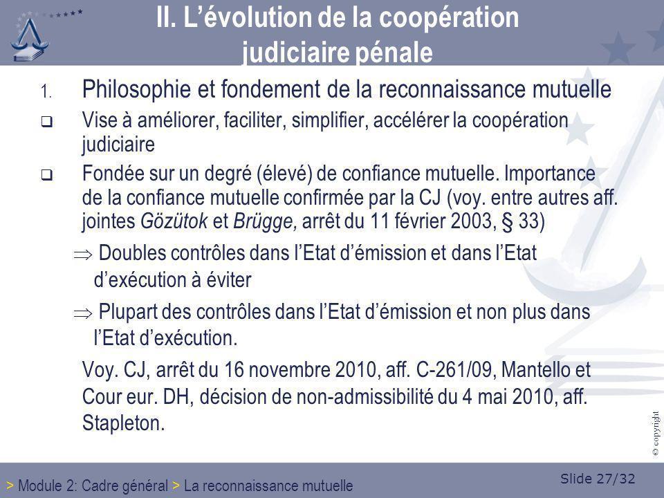 Slide 27/32 © copyright 1. Philosophie et fondement de la reconnaissance mutuelle Vise à améliorer, faciliter, simplifier, accélérer la coopération ju