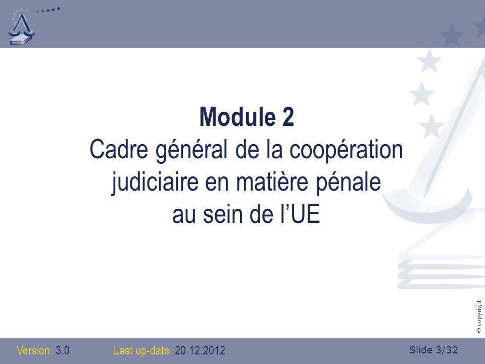 Slide 3/32 © copyright Module 2 Cadre général de la coopération judiciaire en matière pénale au sein de lUE Version: 3.0 Last up-date: 20.12.2012