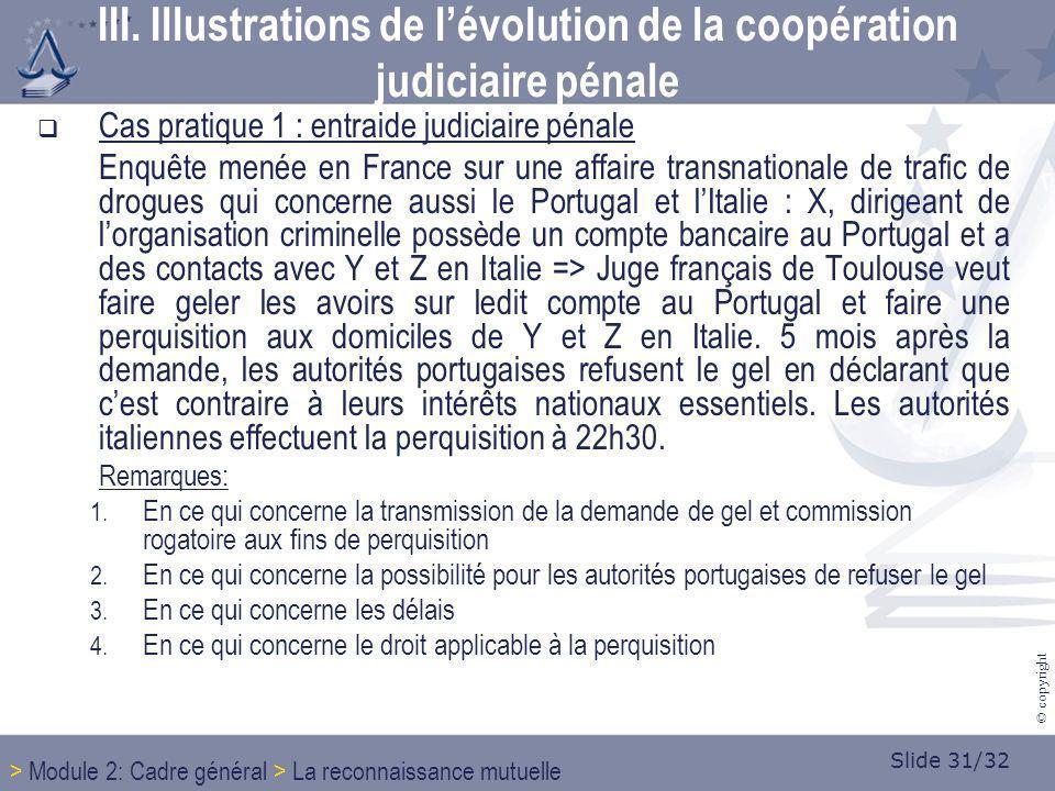 Slide 31/32 © copyright III. Illustrations de lévolution de la coopération judiciaire pénale Cas pratique 1 : entraide judiciaire pénale Enquête menée