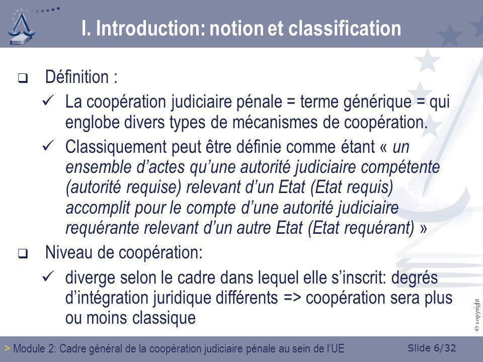 Slide 6/32 © copyright Définition : La coopération judiciaire pénale = terme générique = qui englobe divers types de mécanismes de coopération. Classi
